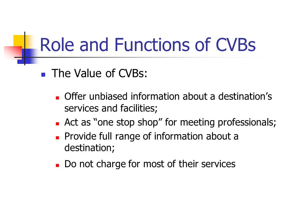 Role and Functions of CVBs The Value of CVBs: Offer unbiased information about a destination's services and facilities; Act as one stop shop for meeting professionals; Provide full range of information about a destination; Do not charge for most of their services