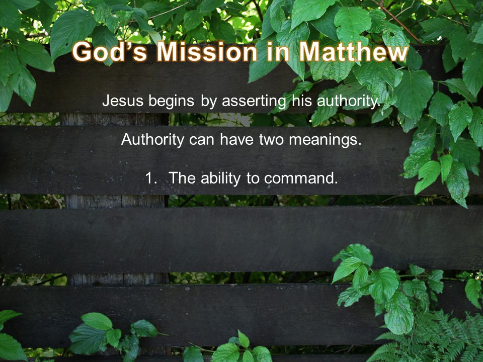 Jesus begins by asserting his authority. Authority can have two meanings. 1.The ability to command.