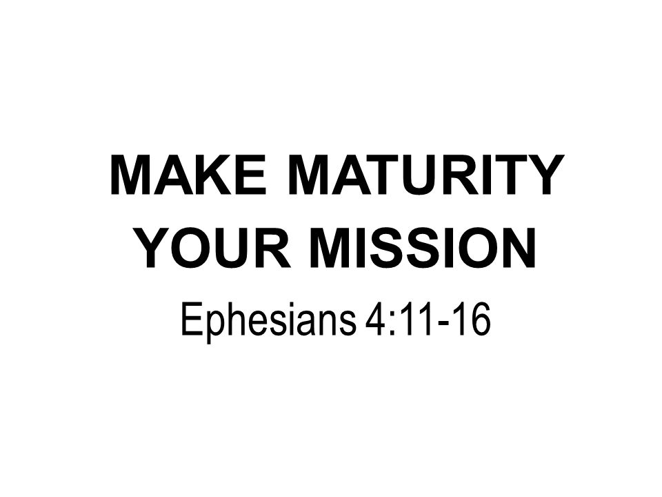 MAKE MATURITY YOUR MISSION Ephesians 4:11-16