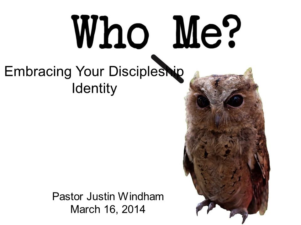 Embracing Your Discipleship Identity Pastor Justin Windham March 16, 2014