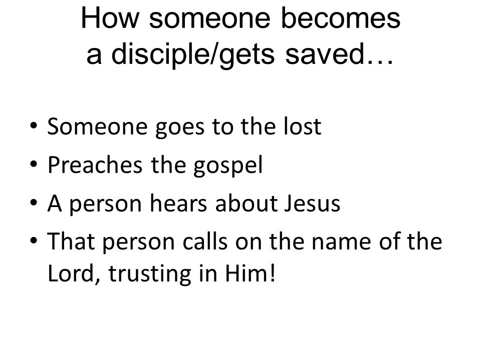 How someone becomes a disciple/gets saved… Someone goes to the lost Preaches the gospel A person hears about Jesus That person calls on the name of the Lord, trusting in Him!