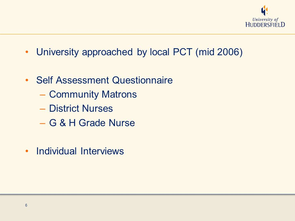 6 University approached by local PCT (mid 2006) Self Assessment Questionnaire –Community Matrons –District Nurses –G & H Grade Nurse Individual Interviews