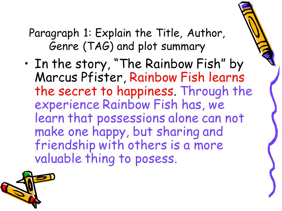 Paragraph 1: Explain the Title, Author, Genre (TAG) and plot summary In the story, The Rainbow Fish by Marcus Pfister, Rainbow Fish learns the secret to happiness.