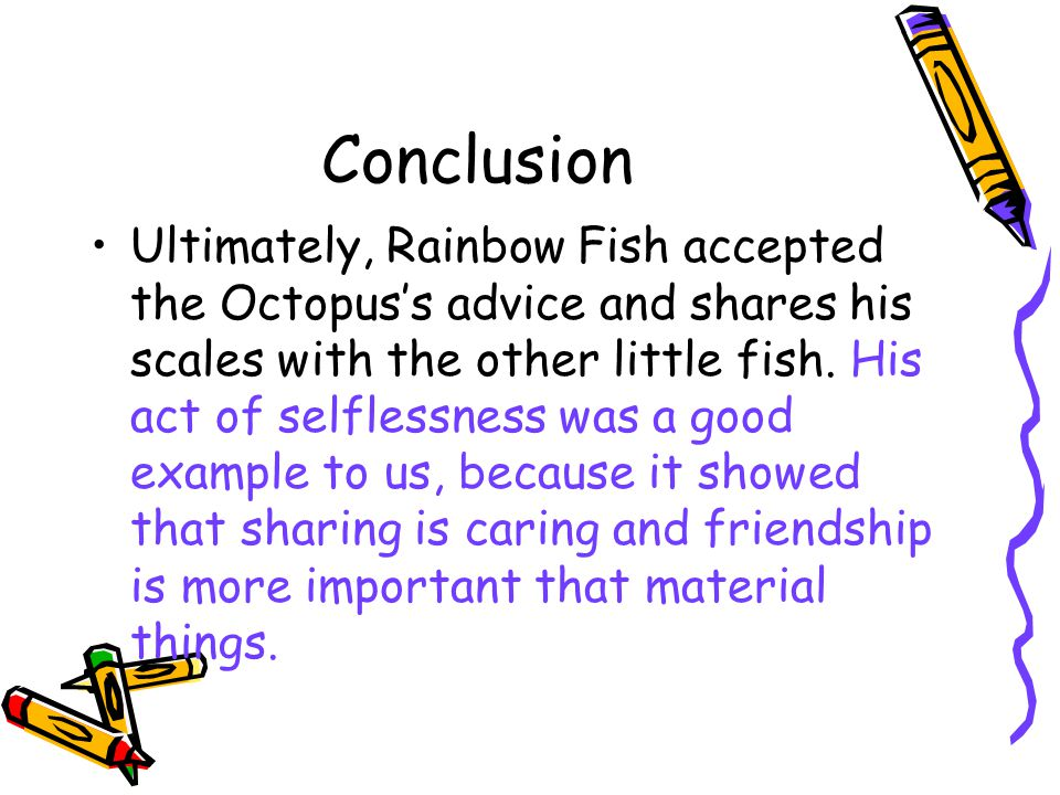 Conclusion Ultimately, Rainbow Fish accepted the Octopus's advice and shares his scales with the other little fish.