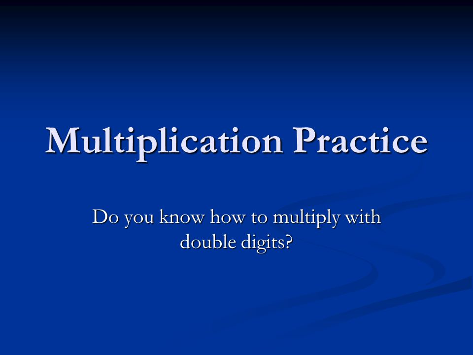 Multiplication Practice Do you know how to multiply with double digits