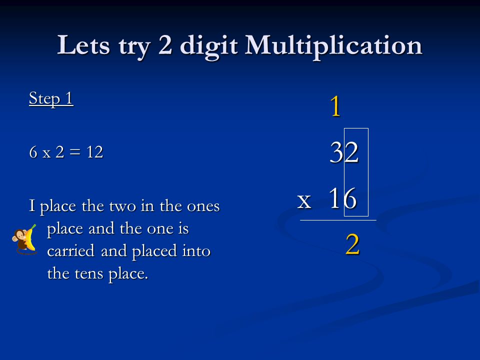Lets try 2 digit Multiplication Step 1 6 x 2 = 12 I place the two in the ones place and the one is carried and placed into the tens place.