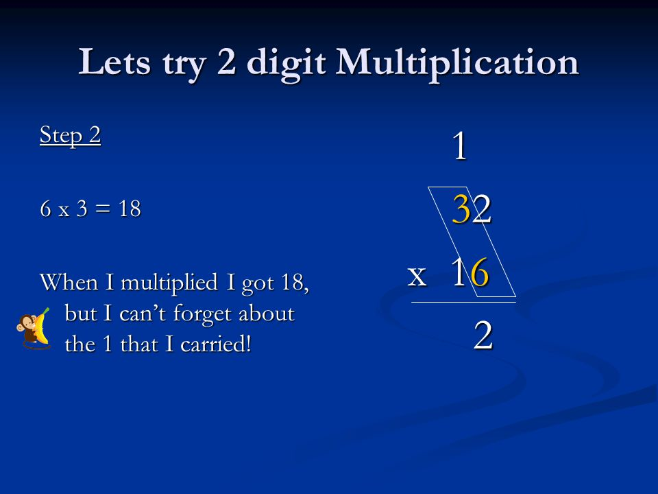 Lets try 2 digit Multiplication Step 2 6 x 3 = 18 When I multiplied I got 18, but I can't forget about the 1 that I carried.