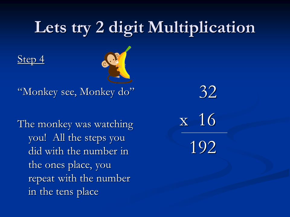 Lets try 2 digit Multiplication Step 4 Monkey see, Monkey do The monkey was watching you.