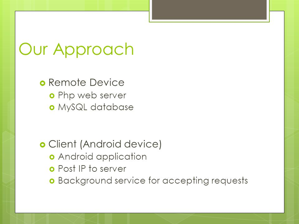 Our Approach  Remote Device  Php web server  MySQL database  Client (Android device)  Android application  Post IP to server  Background service for accepting requests