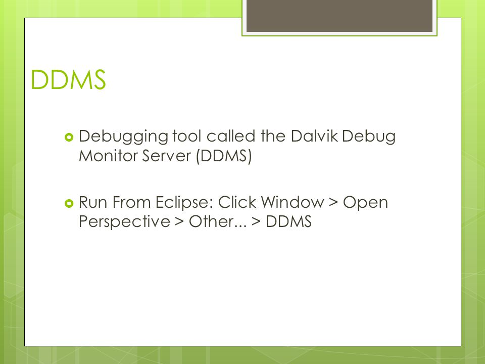 DDMS  Debugging tool called the Dalvik Debug Monitor Server (DDMS)  Run From Eclipse: Click Window > Open Perspective > Other...