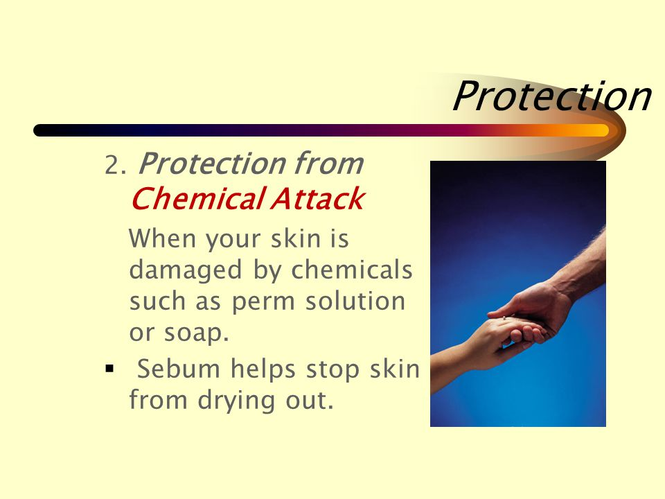 Protection Your skin protects you in 4 ways: 1.Protection from Physical Attack  Physical attack is when your skin is hurt.