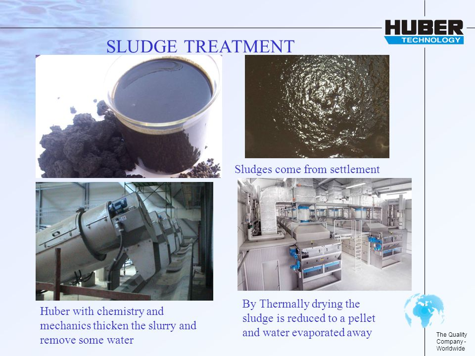 The Quality Company - Worldwide SLUDGE TREATMENT Sludges come from settlement Huber with chemistry and mechanics thicken the slurry and remove some water By Thermally drying the sludge is reduced to a pellet and water evaporated away