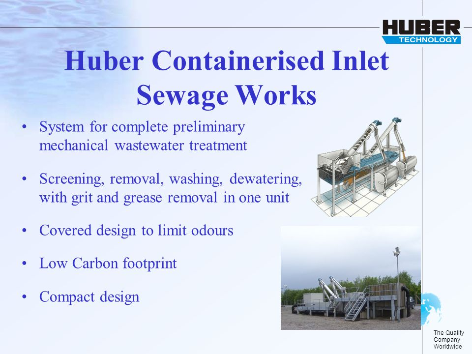 The Quality Company - Worldwide Huber Containerised Inlet Sewage Works System for complete preliminary mechanical wastewater treatment Screening, removal, washing, dewatering, with grit and grease removal in one unit Covered design to limit odours Low Carbon footprint Compact design