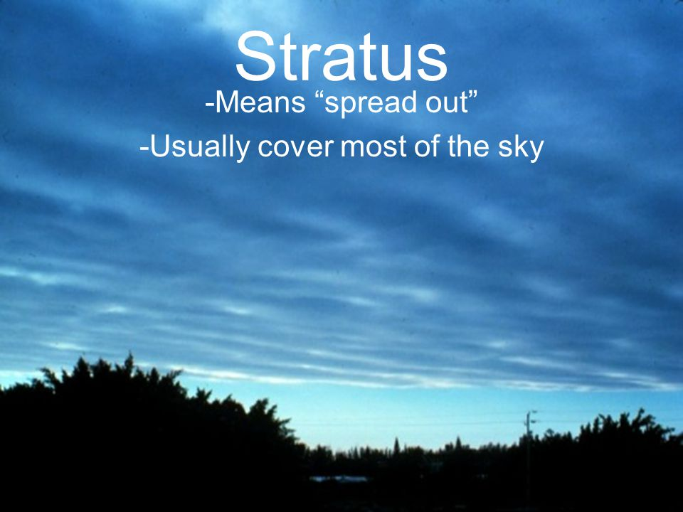 Stratus -Means spread out -Usually cover most of the sky