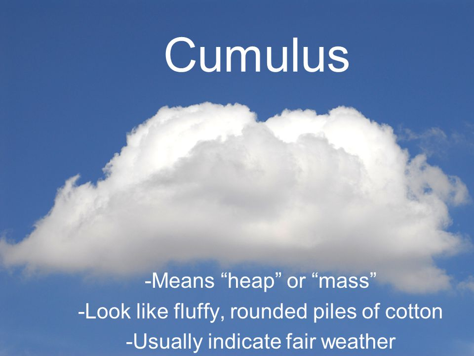 Cumulus -Means heap or mass -Look like fluffy, rounded piles of cotton -Usually indicate fair weather