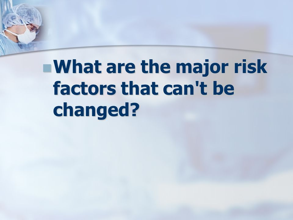 What are the major risk factors that can t be changed.