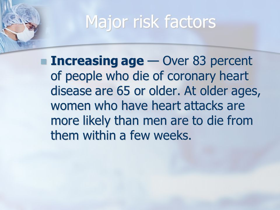 Major risk factors Increasing age — Over 83 percent of people who die of coronary heart disease are 65 or older.