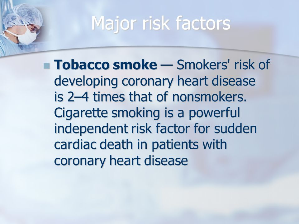 Major risk factors Tobacco smoke — Smokers risk of developing coronary heart disease is 2–4 times that of nonsmokers.