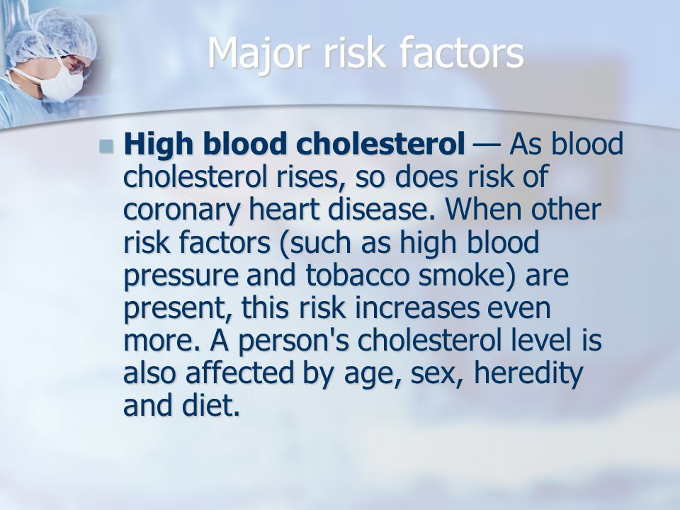 Major risk factors High blood cholesterol — As blood cholesterol rises, so does risk of coronary heart disease.