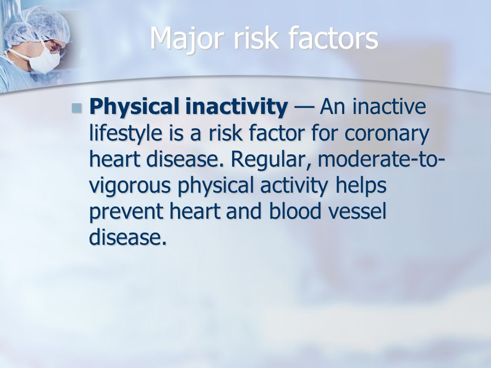 Major risk factors Physical inactivity — An inactive lifestyle is a risk factor for coronary heart disease.