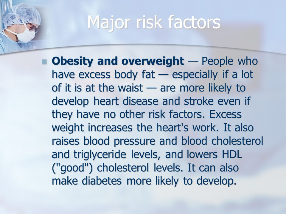 Major risk factors Obesity and overweight — People who have excess body fat — especially if a lot of it is at the waist — are more likely to develop heart disease and stroke even if they have no other risk factors.