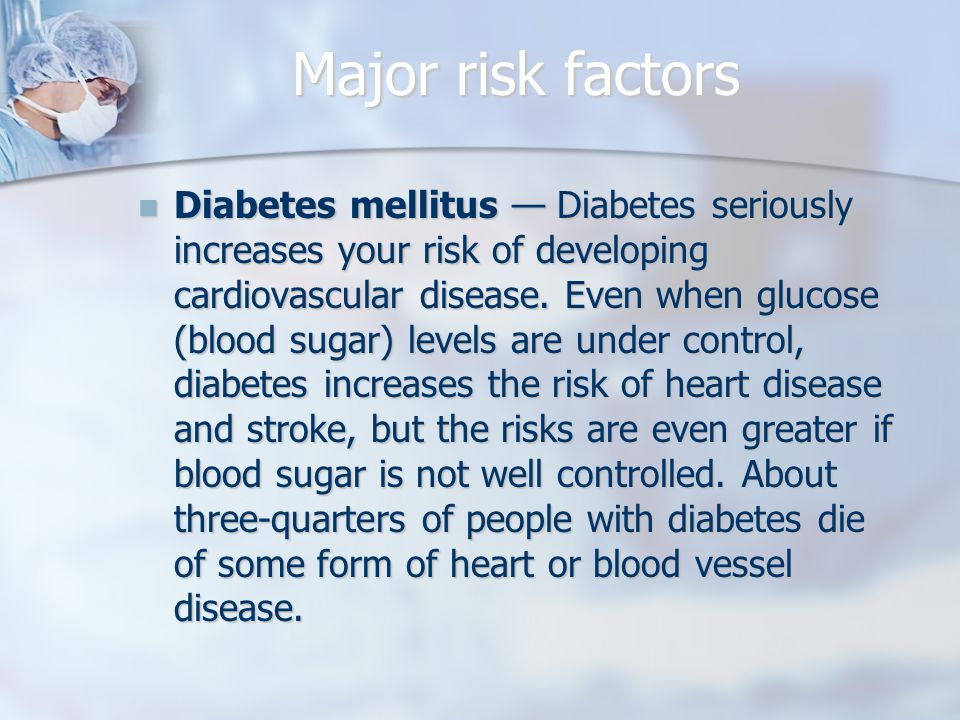 Major risk factors Diabetes mellitus — Diabetes seriously increases your risk of developing cardiovascular disease.