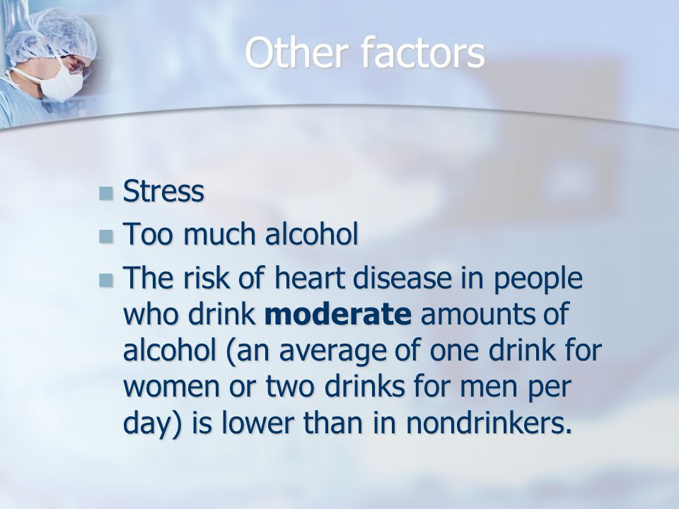 Other factors Stress Stress Too much alcohol Too much alcohol The risk of heart disease in people who drink moderate amounts of alcohol (an average of one drink for women or two drinks for men per day) is lower than in nondrinkers.