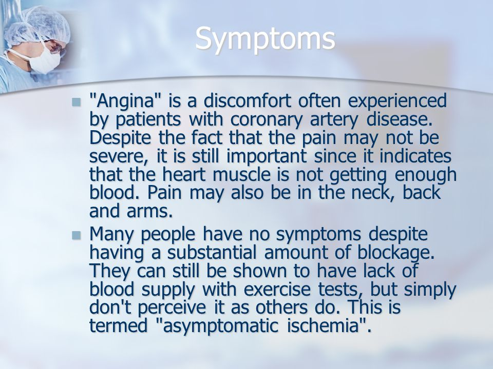 Symptoms Angina is a discomfort often experienced by patients with coronary artery disease.