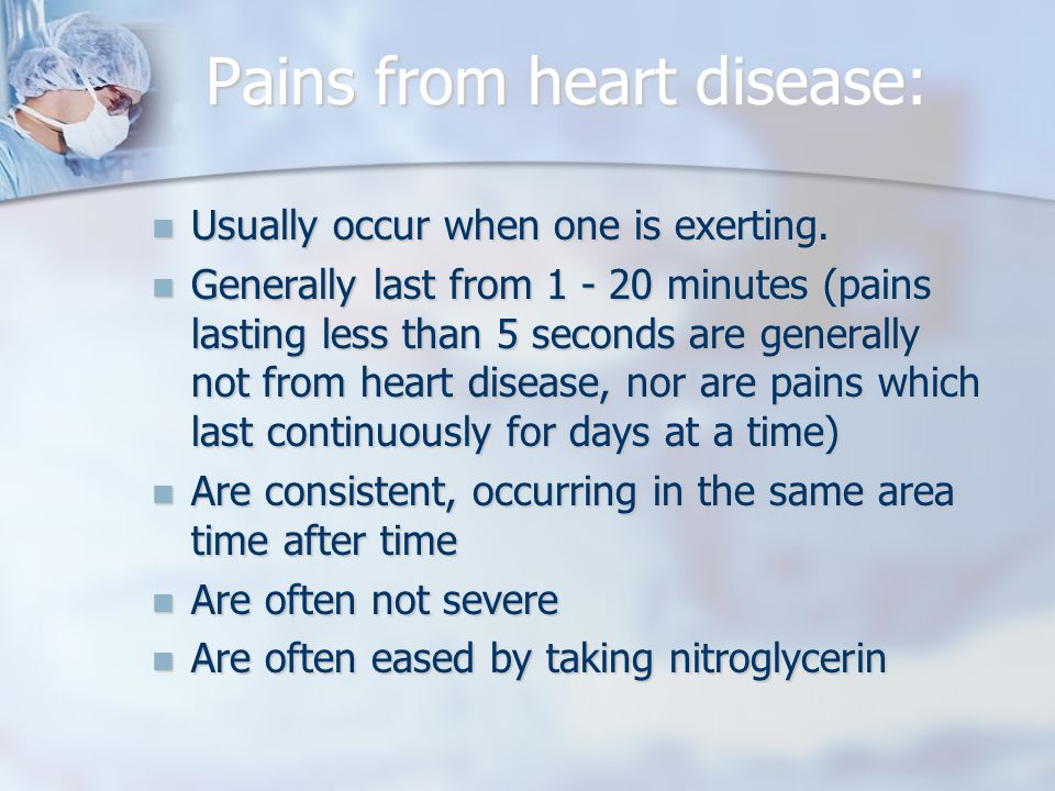 Pains from heart disease: Usually occur when one is exerting.