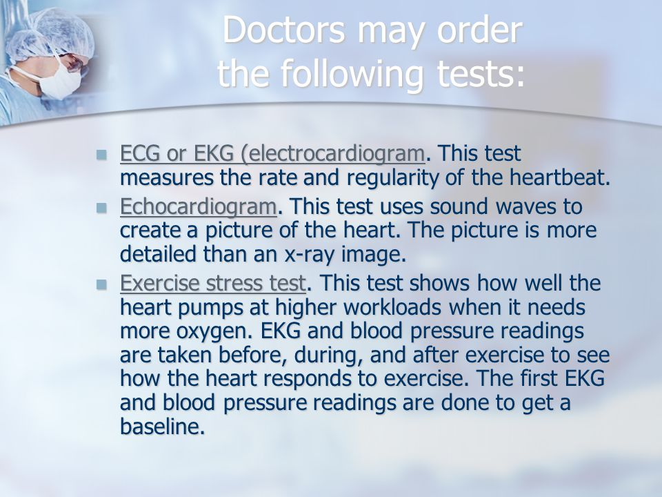 Doctors may order the following tests: ECG or EKG (electrocardiogram.