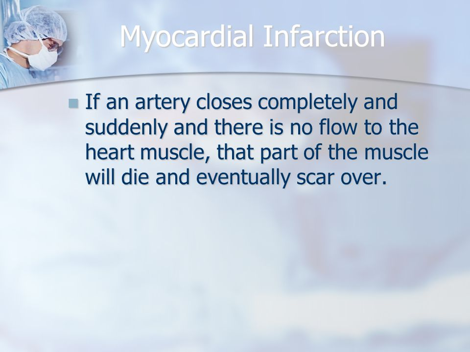 Myocardial Infarction If an artery closes completely and suddenly and there is no flow to the heart muscle, that part of the muscle will die and eventually scar over.