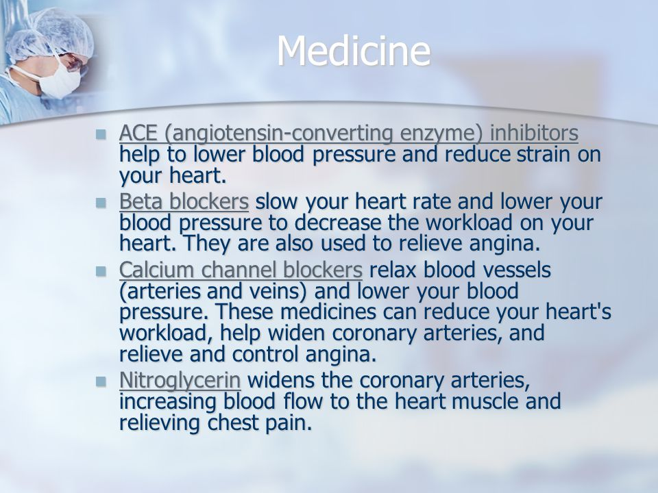 Medicine ACE (angiotensin-converting enzyme) inhibitors help to lower blood pressure and reduce strain on your heart.