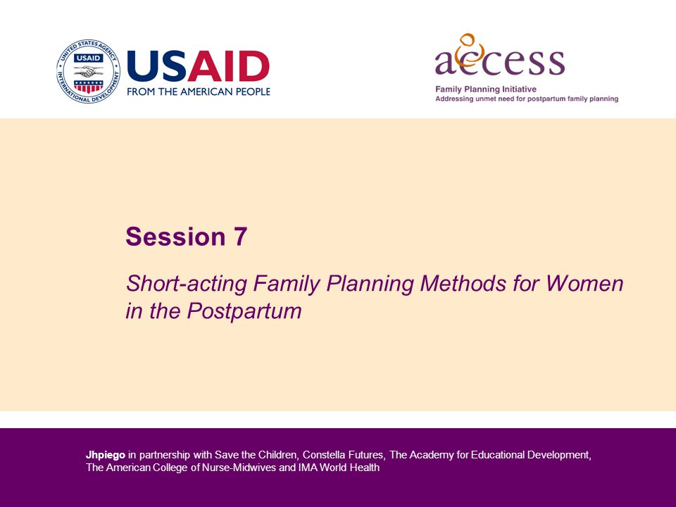 Jhpiego in partnership with Save the Children, Constella Futures, The Academy for Educational Development, The American College of Nurse-Midwives and IMA World Health Session 7 Short-acting Family Planning Methods for Women in the Postpartum
