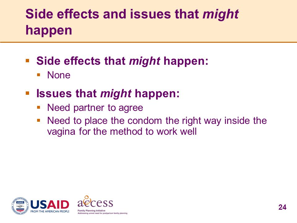 24 Side effects and issues that might happen  Side effects that might happen:  None  Issues that might happen:  Need partner to agree  Need to place the condom the right way inside the vagina for the method to work well