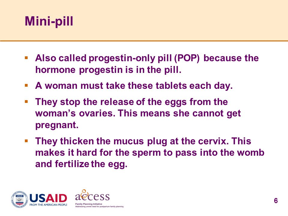 6 Mini-pill  Also called progestin-only pill (POP) because the hormone progestin is in the pill.