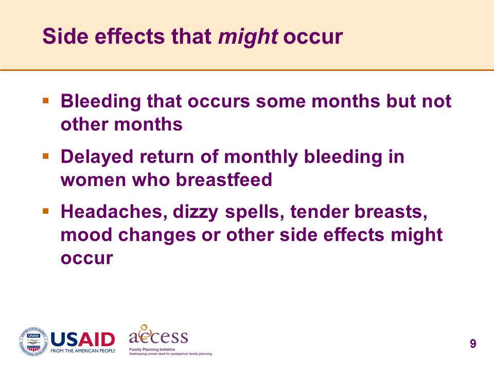 9 Side effects that might occur  Bleeding that occurs some months but not other months  Delayed return of monthly bleeding in women who breastfeed  Headaches, dizzy spells, tender breasts, mood changes or other side effects might occur