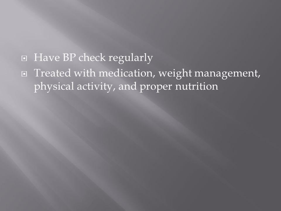  Have BP check regularly  Treated with medication, weight management, physical activity, and proper nutrition