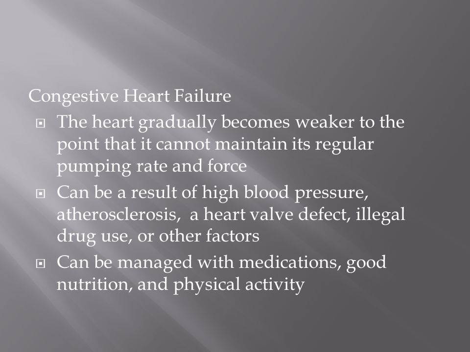 Congestive Heart Failure  The heart gradually becomes weaker to the point that it cannot maintain its regular pumping rate and force  Can be a result of high blood pressure, atherosclerosis, a heart valve defect, illegal drug use, or other factors  Can be managed with medications, good nutrition, and physical activity