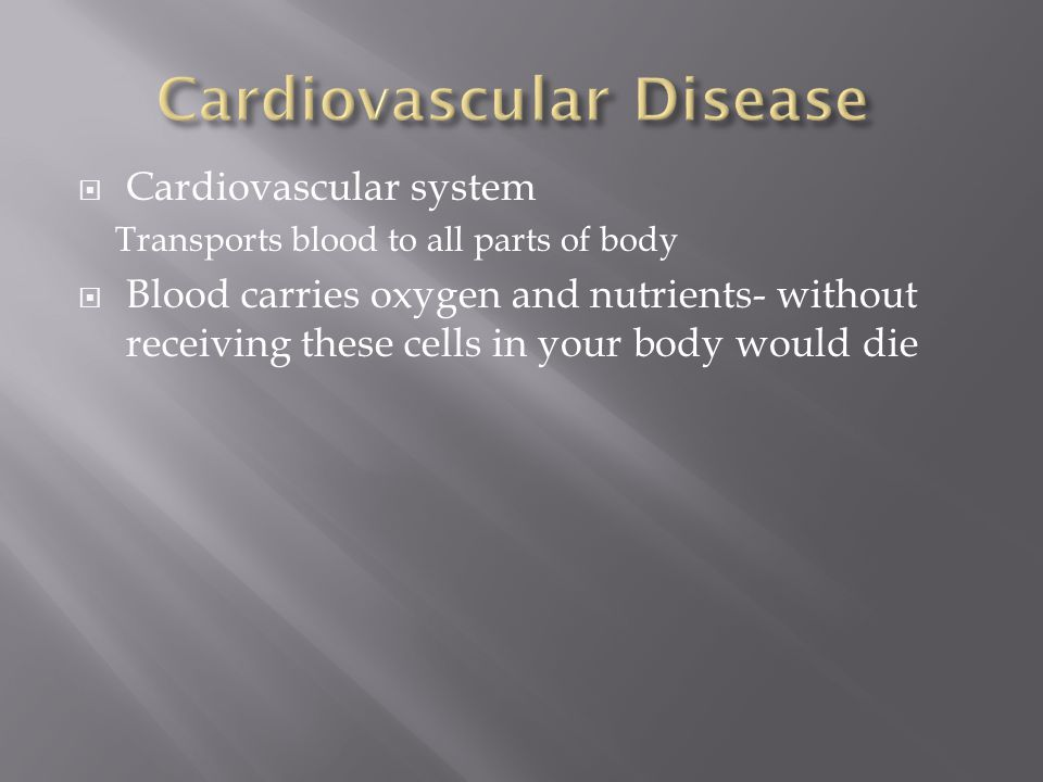  Cardiovascular system Transports blood to all parts of body  Blood carries oxygen and nutrients- without receiving these cells in your body would die