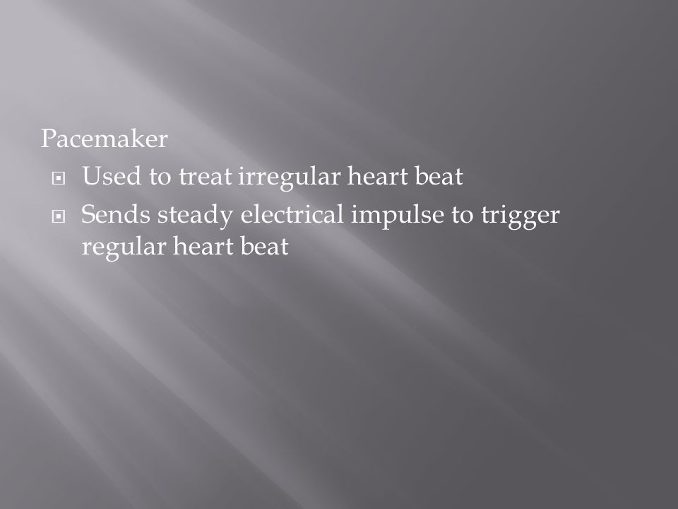 Pacemaker  Used to treat irregular heart beat  Sends steady electrical impulse to trigger regular heart beat
