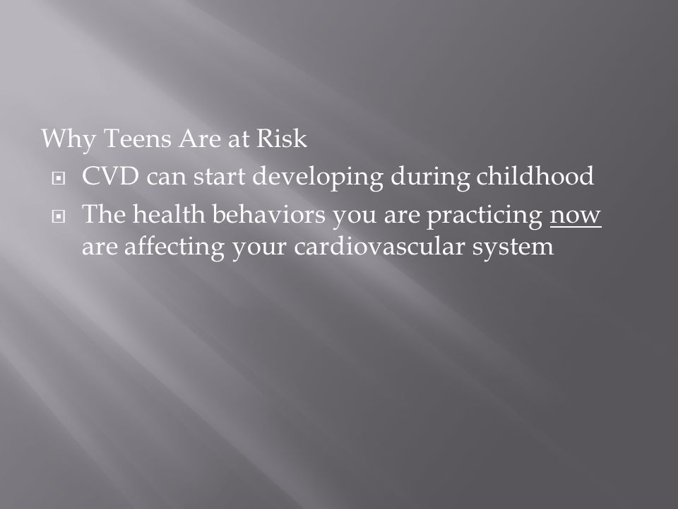 Why Teens Are at Risk  CVD can start developing during childhood  The health behaviors you are practicing now are affecting your cardiovascular system