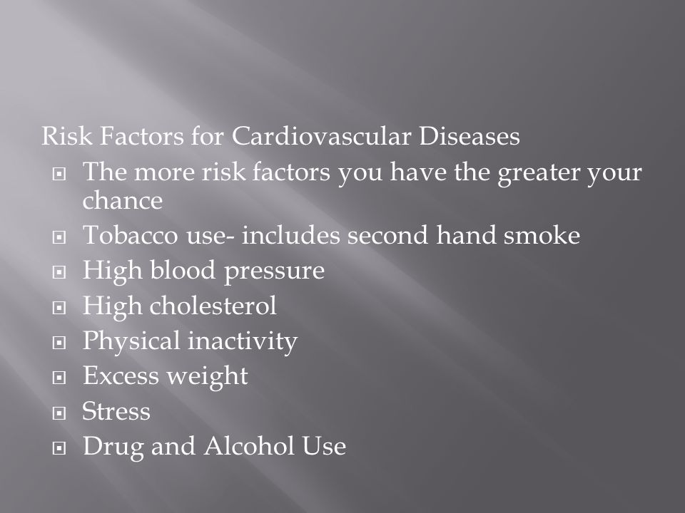 Risk Factors for Cardiovascular Diseases  The more risk factors you have the greater your chance  Tobacco use- includes second hand smoke  High blood pressure  High cholesterol  Physical inactivity  Excess weight  Stress  Drug and Alcohol Use