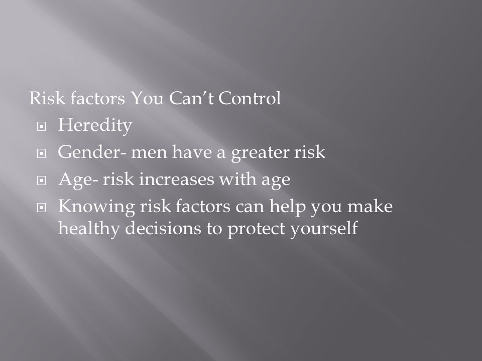 Risk factors You Can't Control  Heredity  Gender- men have a greater risk  Age- risk increases with age  Knowing risk factors can help you make healthy decisions to protect yourself