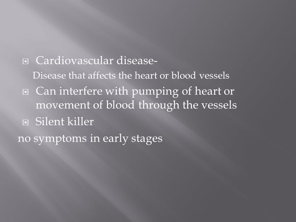  Cardiovascular disease- Disease that affects the heart or blood vessels  Can interfere with pumping of heart or movement of blood through the vessels  Silent killer no symptoms in early stages
