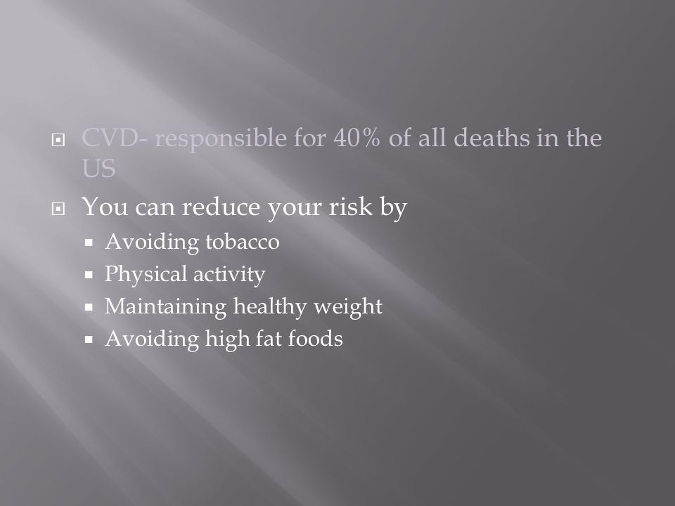  CVD- responsible for 40% of all deaths in the US  You can reduce your risk by  Avoiding tobacco  Physical activity  Maintaining healthy weight  Avoiding high fat foods