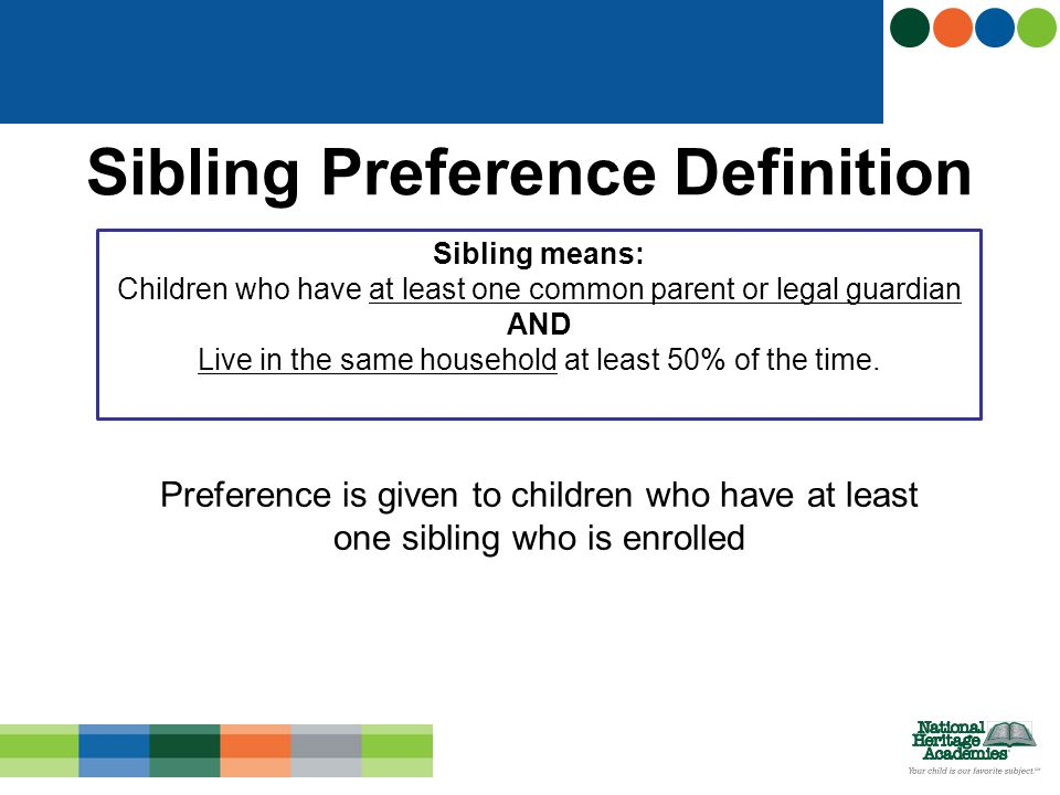 Preference is given to children who have at least one sibling who is enrolled Sibling Preference Definition Sibling means: Children who have at least one common parent or legal guardian AND Live in the same household at least 50% of the time.