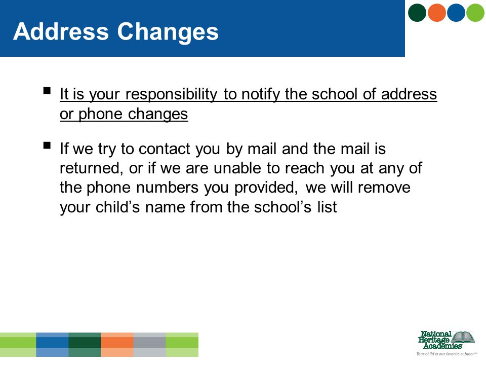  It is your responsibility to notify the school of address or phone changes  If we try to contact you by mail and the mail is returned, or if we are unable to reach you at any of the phone numbers you provided, we will remove your child's name from the school's list Address Changes
