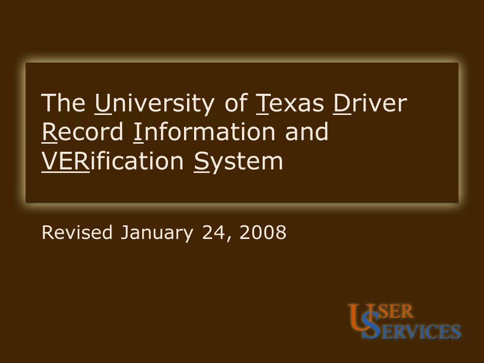 UTDRIVERS Revised January 24, 2008 The University of Texas Driver Record Information and VERification System