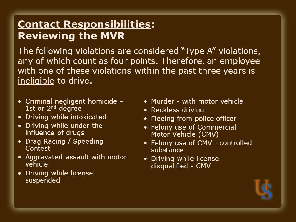 Contact Responsibilities: Reviewing the MVR Criminal negligent homicide – 1st or 2 nd degree Driving while intoxicated Driving while under the influence of drugs Drag Racing / Speeding Contest Aggravated assault with motor vehicle Driving while license suspended Murder - with motor vehicle Reckless driving Fleeing from police officer Felony use of Commercial Motor Vehicle (CMV) Felony use of CMV - controlled substance Driving while license disqualified - CMV The following violations are considered Type A violations, any of which count as four points.
