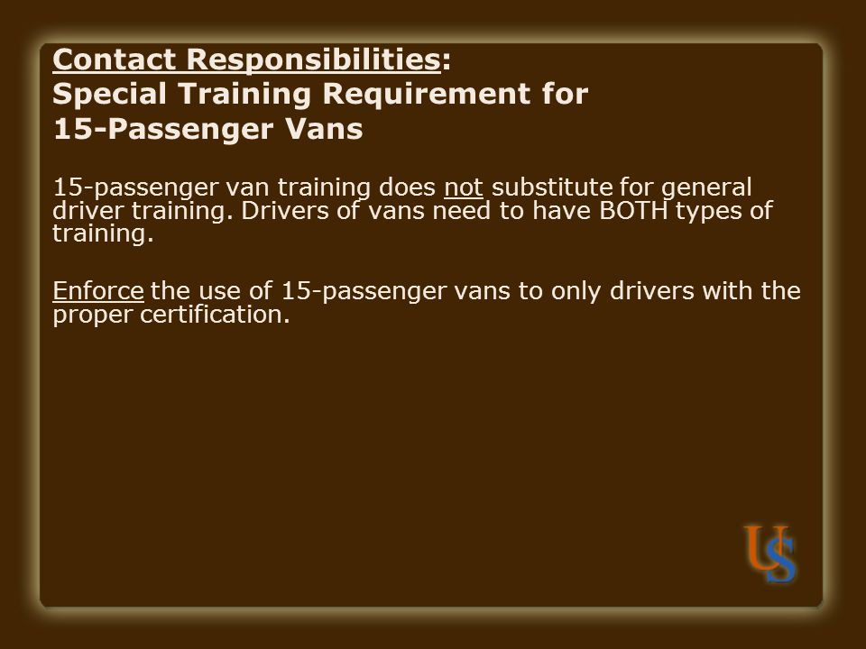 Contact Responsibilities: Special Training Requirement for 15-Passenger Vans 15-passenger van training does not substitute for general driver training.